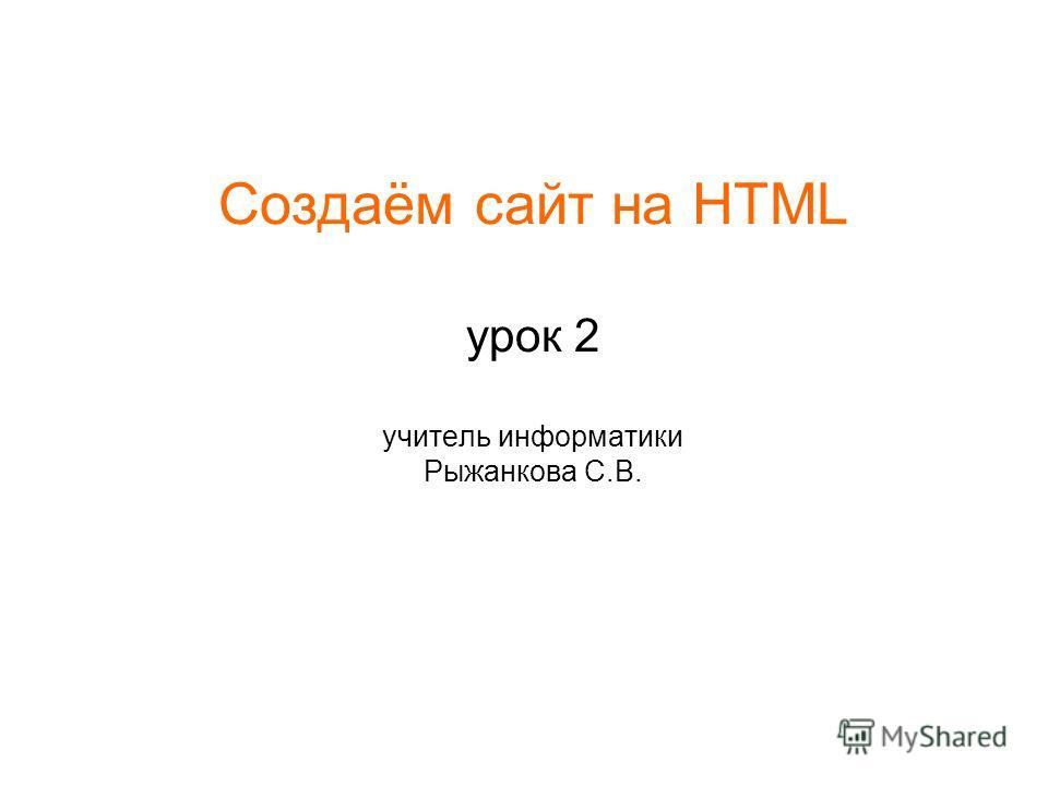 Создаём сайт на HTML урок 2 учитель информатики Рыжанкова С.В.