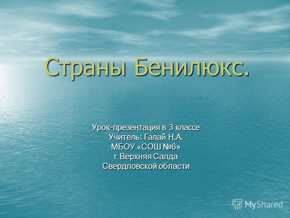 Страны Бенилюкс. Урок-презентация в 3 классе Учитель: Галай Н.А. МБОУ «СОШ 6» г.Верхняя Салда Свердловской области