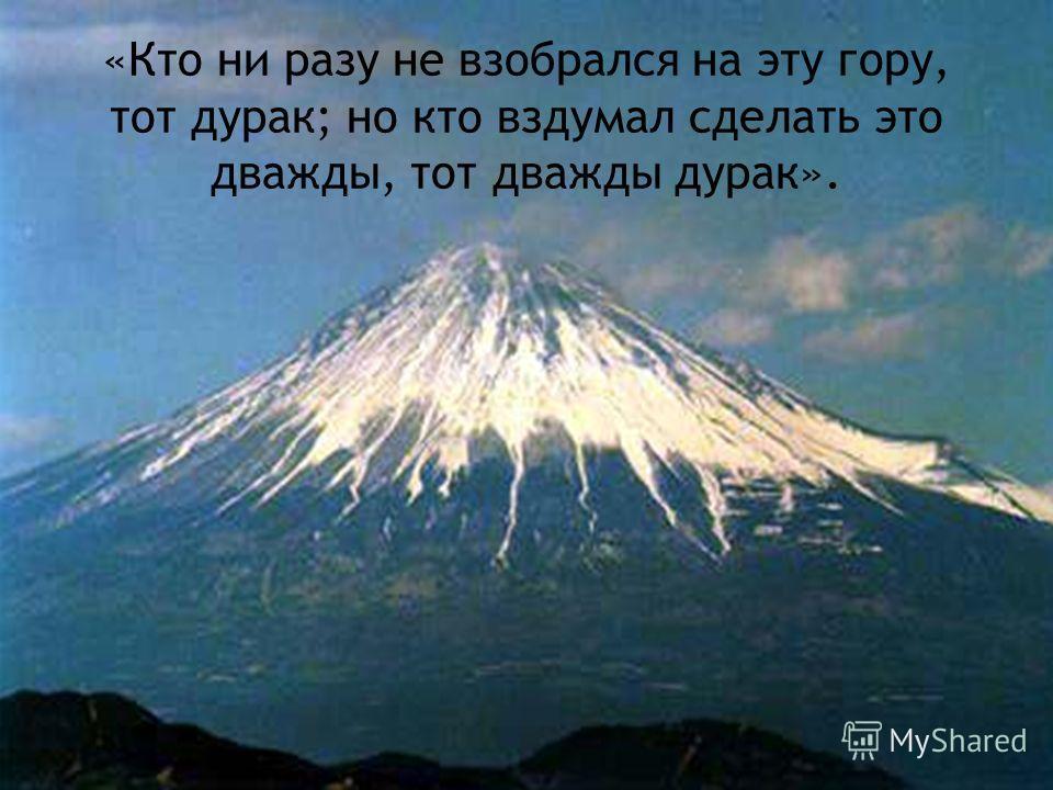 «Кто ни разу не взобрался на эту гору, тот дурак; но кто вздумал сделать это дважды, тот дважды дурак».