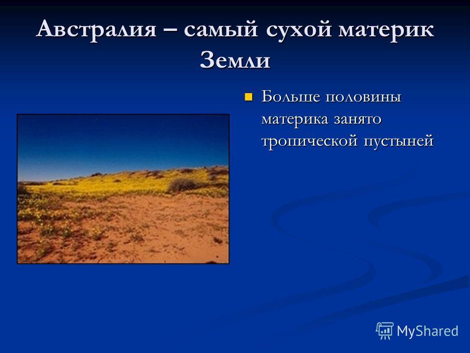 Австралия – самый сухой материк Земли Больше половины материка занято тропической пустыней