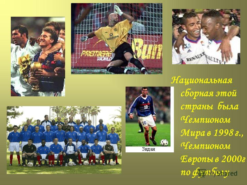 Национальная сборная этой страны была Чемпионом Мира в 1998 г., Чемпионом Европы в 2000г по футболу