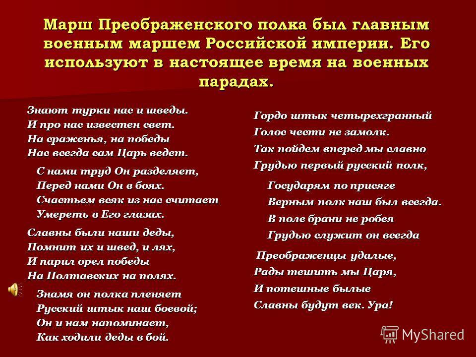 Марш Преображенского полка был главным военным маршем Российской империи. Его используют в настоящее время на военных парадах. Знают турки нас и шведы. И про нас известен свет. На сраженья, на победы Нас всегда сам Царь ведет. C нами труд Он разделяе