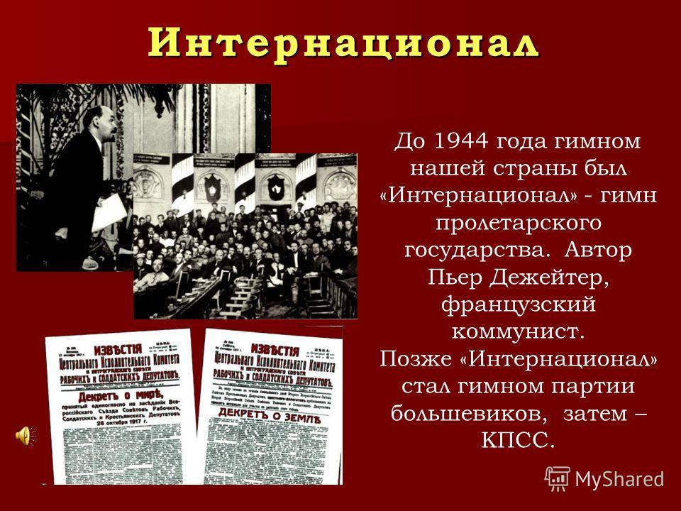 Интернационал До 1944 года гимном нашей страны был «Интернационал» - гимн пролетарского государства. Автор Пьер Дежейтер, французский коммунист. Позже «Интернационал» стал гимном партии большевиков, затем – КПСС.