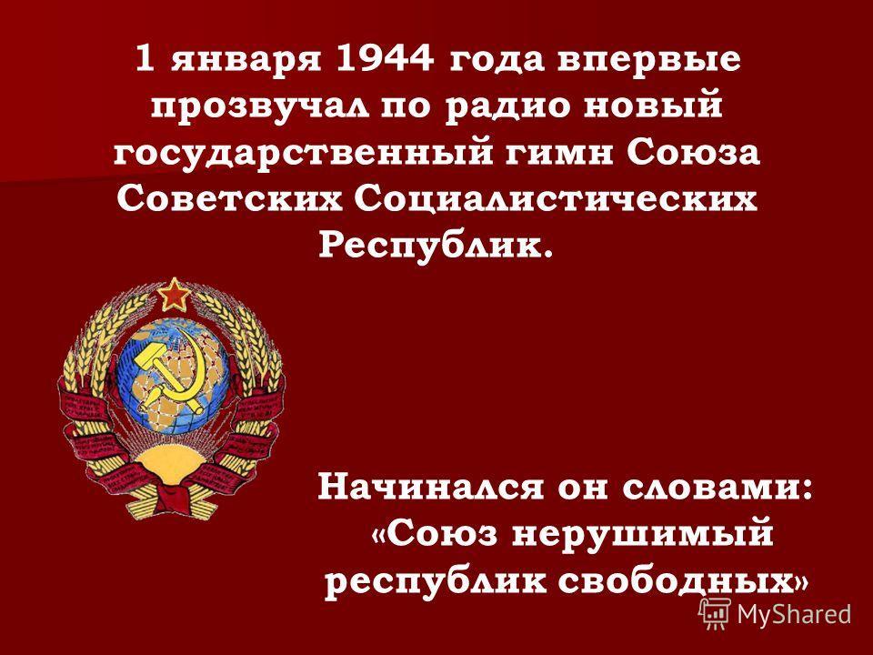1 января 1944 года впервые прозвучал по радио новый государственный гимн Союза Советских Социалистических Республик. Начинался он словами: «Союз нерушимый республик свободных»