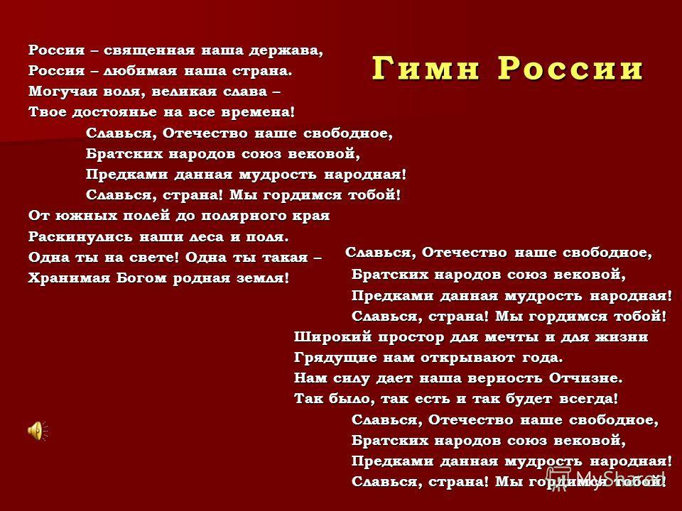 Гимн России Россия – священная наша держава, Россия – любимая наша страна. Могучая воля, великая слава – Твое достоянье на все времена! Славься, Отечество наше свободное, Славься, Отечество наше свободное, Братских народов союз вековой, Братских наро