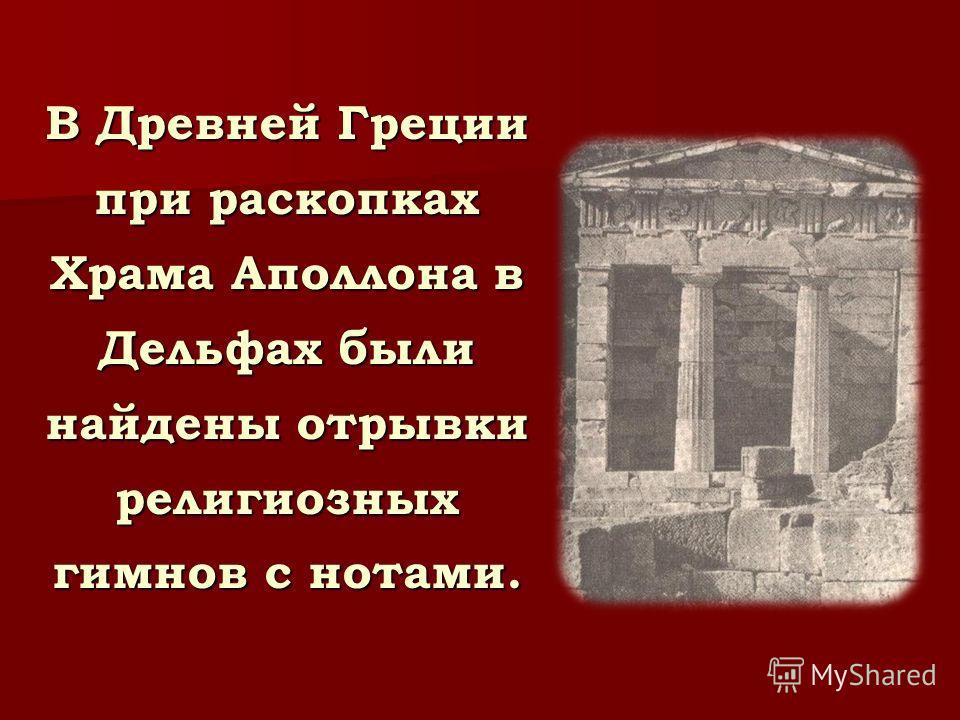 В Древней Греции при раскопках Храма Аполлона в Дельфах были найдены отрывки религиозных гимнов с нотами.