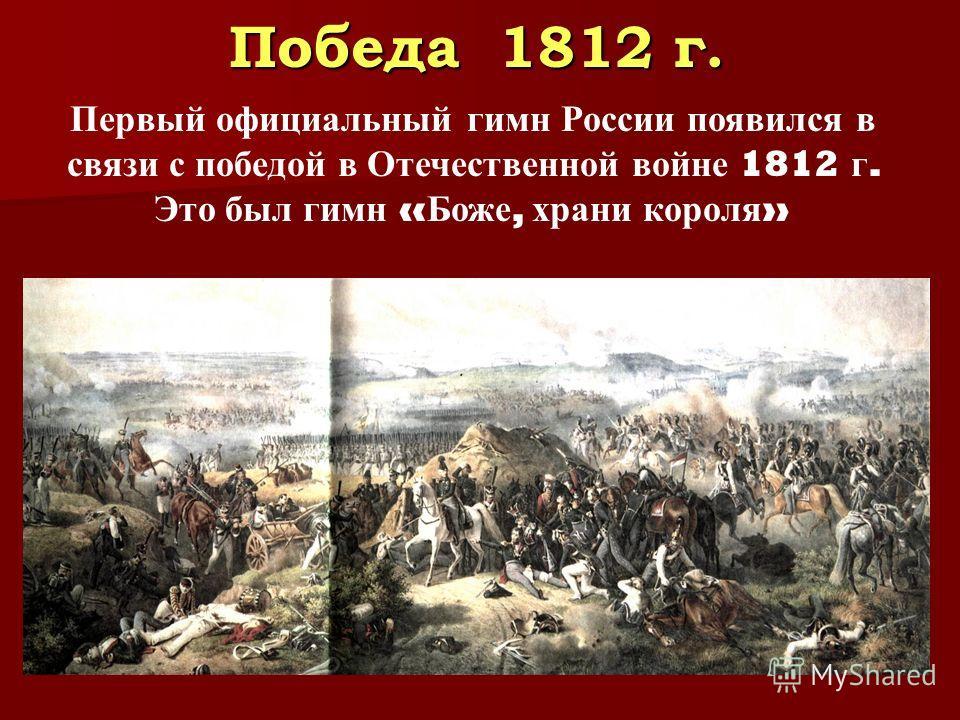 Победа 1812 г. Первый официальный гимн России появился в связи с победой в Отечественной войне 1812 г. Это был гимн « Боже, храни короля »