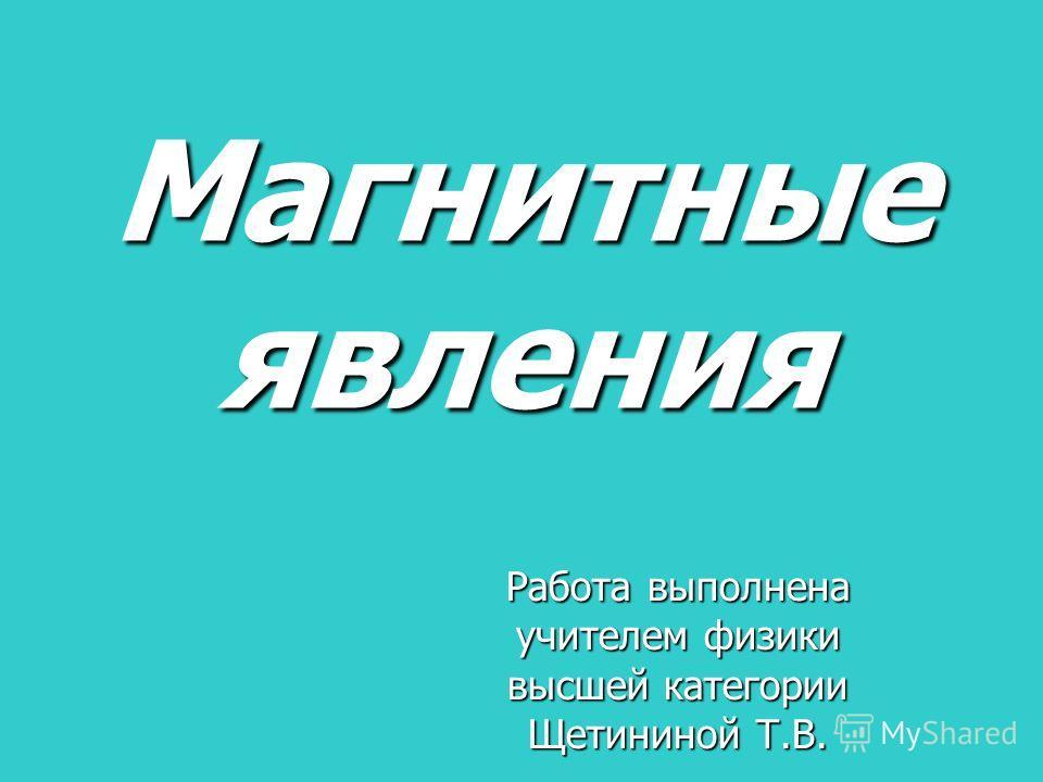 Магнитные явления Работа выполнена учителем физики высшей категории Щетининой Т.В.