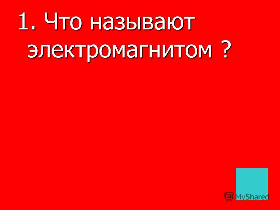1. Что называют электромагнитом ?