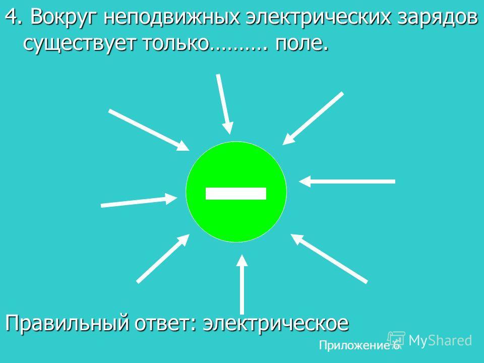 4. Вокруг неподвижных электрических зарядов существует только………. поле. Правильный ответ: электрическое Приложение 6