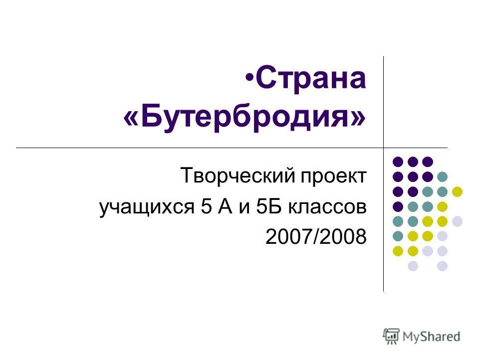 Страна «Бутербродия» Творческий проект учащихся 5 А и 5Б классов 2007/2008