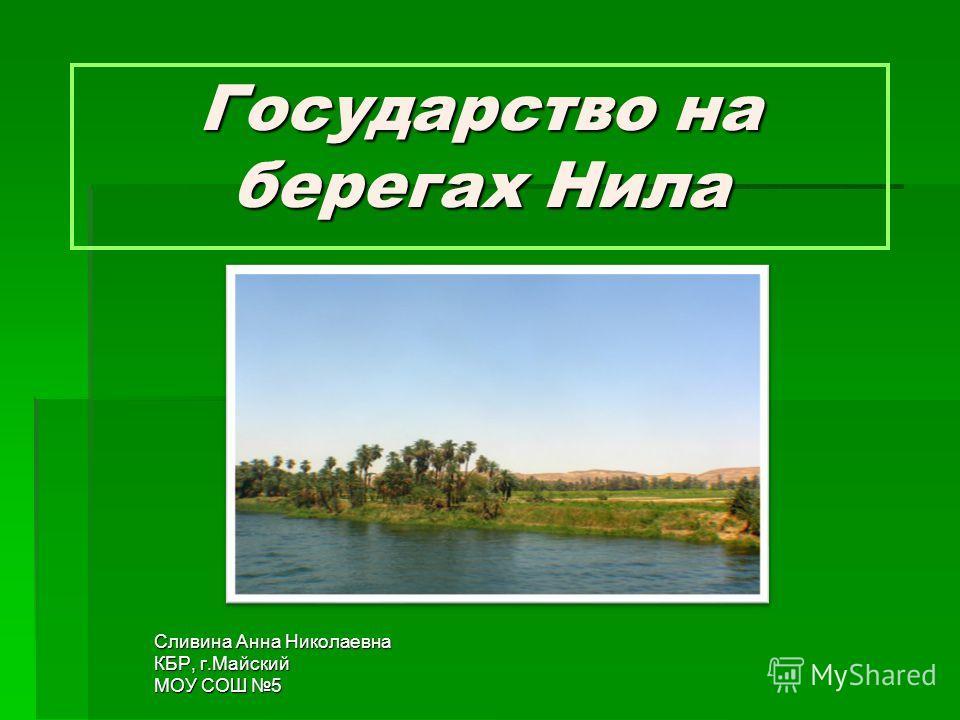 Государство на берегах Нила Сливина Анна Николаевна КБР, г.Майский МОУ СОШ 5