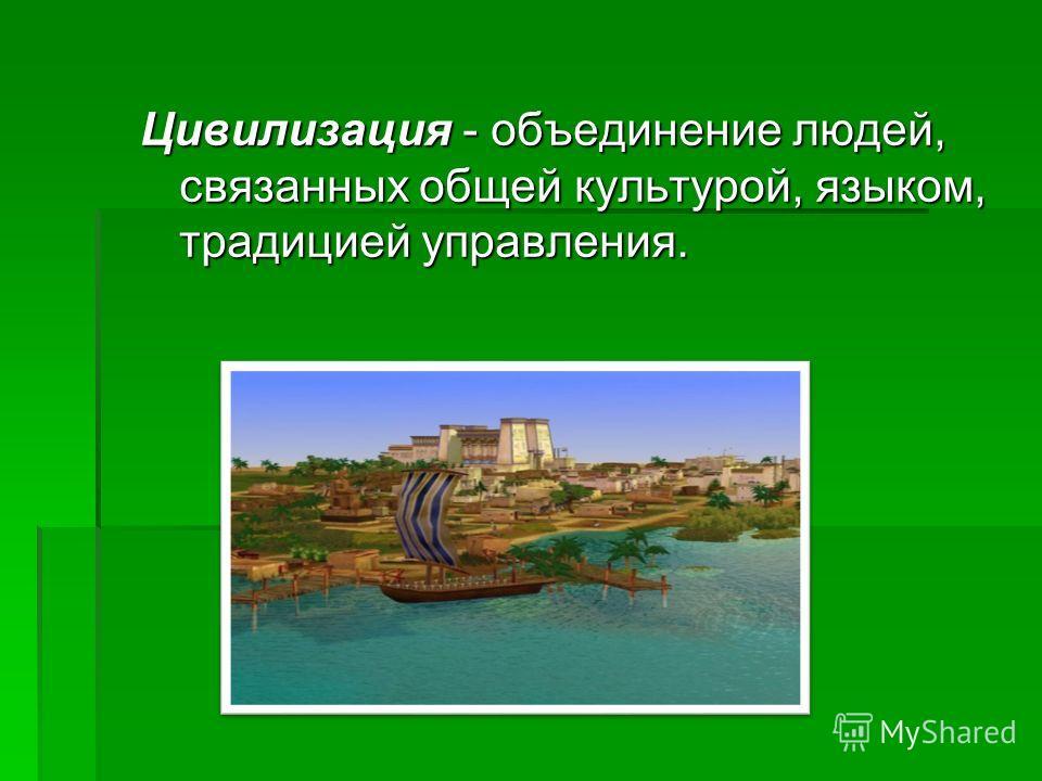 Цивилизация - объединение людей, связанных общей культурой, языком, традицией управления.
