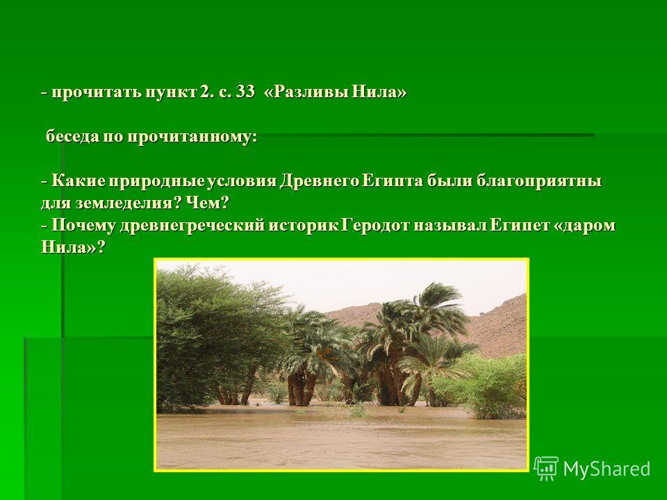 - прочитать пункт 2. с. 33 «Разливы Нила» беседа по прочитанному: - Какие природные условия Древнего Египта были благоприятны для земледелия? Чем? - Почему древнегреческий историк Геродот называл Египет «даром Нила»?