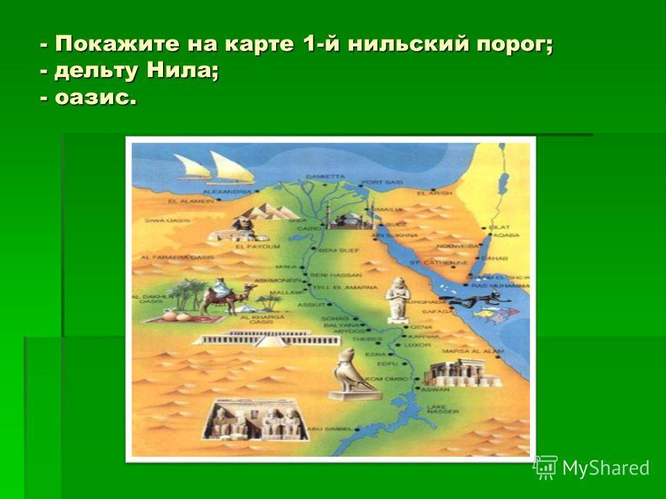 - Покажите на карте 1-й нильский порог; - дельту Нила; - оазис.