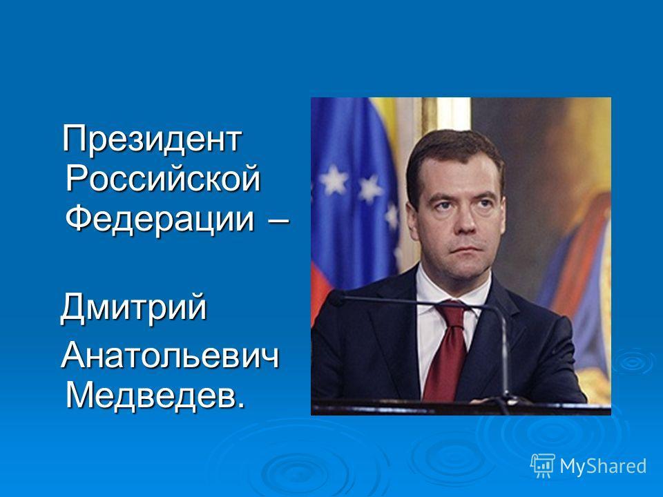 Президент Российской Федерации – Президент Российской Федерации – Дмитрий Дмитрий Анатольевич Медведев. Анатольевич Медведев.