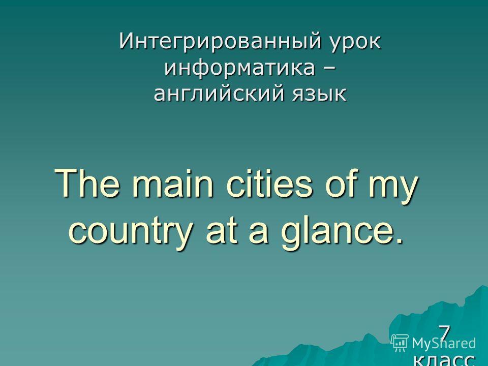 The main cities of my country at a glance. Интегрированный урок информатика – английский язык 7 класс