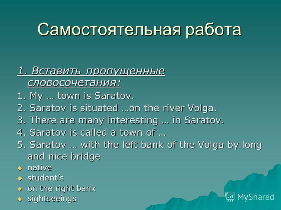 Самостоятельная работа 1. Вставить пропущенные словосочетания: 1. My … town is Saratov. 2. Saratov is situated …on the river Volga. 3. There are many interesting … in Saratov. 4. Saratov is called a town of … 5. Saratov … with the left bank of the Vo