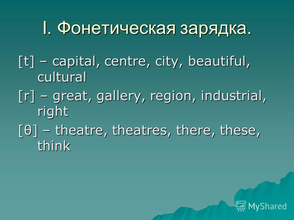 [t] – capital, centre, city, beautiful, cultural [r] – great, gallery, region, industrial, right [θ] – theatre, theatres, there, these, think I. Фонетическая зарядка.