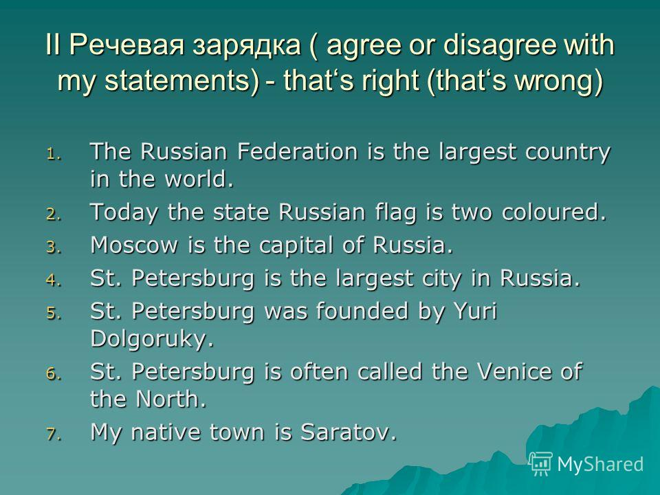 1. The Russian Federation is the largest country in the world. 2. Today the state Russian flag is two coloured. 3. Moscow is the capital of Russia. 4. St. Petersburg is the largest city in Russia. 5. St. Petersburg was founded by Yuri Dolgoruky. 6. S