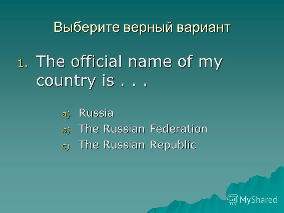 Выберите верный вариант 1. The official name of my country is... a) Russia b) The Russian Federation c) The Russian Republic