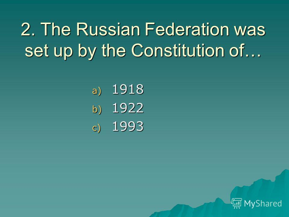 2. The Russian Federation was set up by the Constitution of… a) 1918 b) 1922 c) 1993