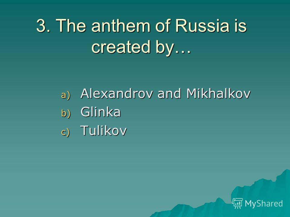 3. The anthem of Russia is created by… a) Alexandrov and Mikhalkov b) Glinka c) Tulikov