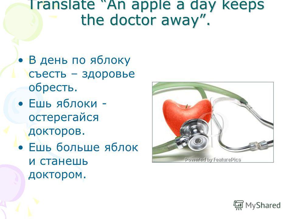 Translate An apple a day keeps the doctor away. В день по яблоку съесть – здоровье обресть. Ешь яблоки - остерегайся докторов. Ешь больше яблок и станешь доктором.
