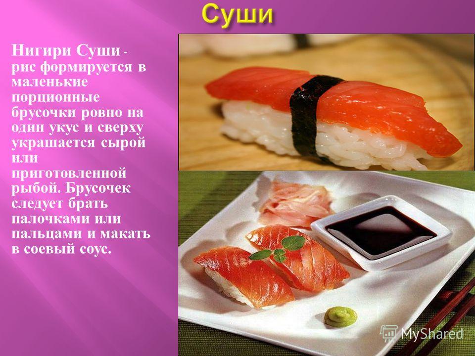 Нигири Суши - рис формируется в маленькие порционные брусочки ровно на один укус и сверху украшается сырой или приготовленной рыбой. Брусочек следует брать палочками или пальцами и макать в соевый соус.