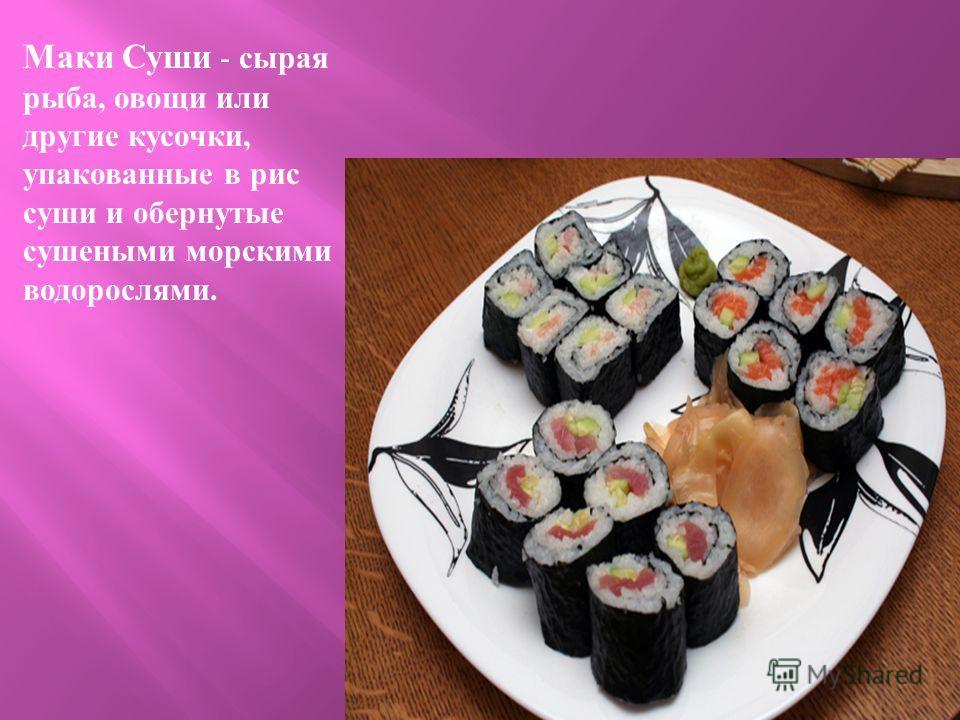 Маки Суши - сырая рыба, овощи или другие кусочки, упакованные в рис суши и обернутые сушеными морскими водорослями.