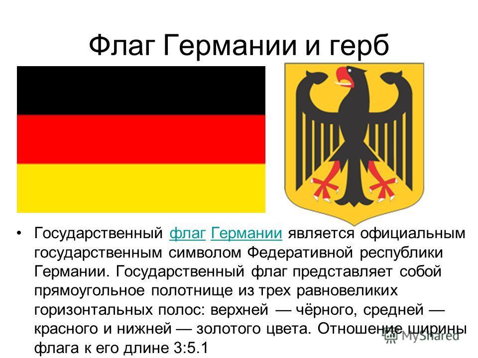 Флаг Германии и герб Государственный флаг Германии является официальным государственным символом Федеративной республики Германии. Государственный флаг представляет собой прямоугольное полотнище из трех равновеликих горизонтальных полос: верхней чёрн