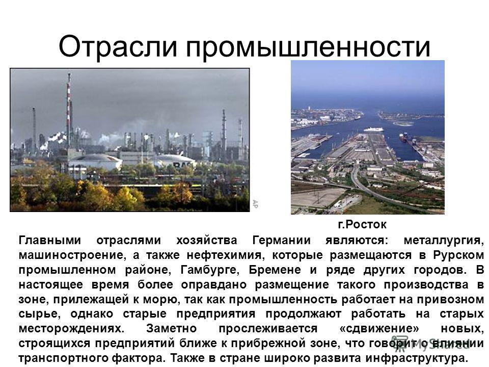 Отрасли промышленности Главными отраслями хозяйства Германии являются: металлургия, машиностроение, а также нефтехимия, которые размещаются в Рурском промышленном районе, Гамбурге, Бремене и ряде других городов. В настоящее время более оправдано разм