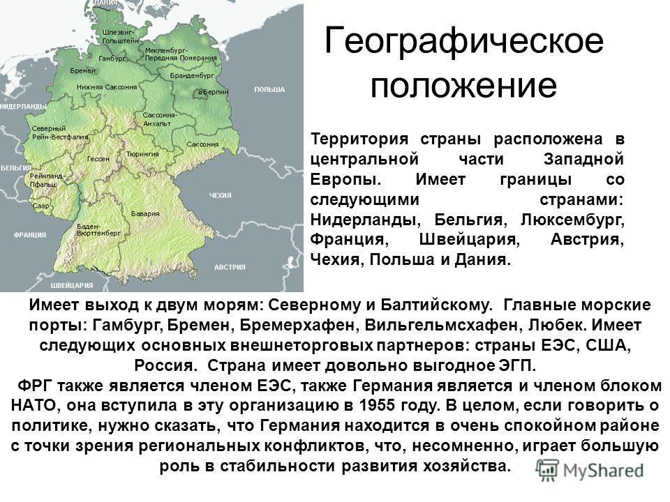 Географическое положение Территория страны расположена в центральной части Западной Европы. Имеет границы со следующими странами: Нидерланды, Бельгия, Люксембург, Франция, Швейцария, Австрия, Чехия, Польша и Дания. Имеет выход к двум морям: Северному