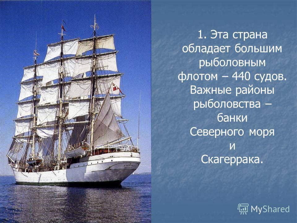 1. Эта страна обладает большим рыболовным флотом – 440 судов. Важные районы рыболовства – банки Северного моря и Скагеррака.