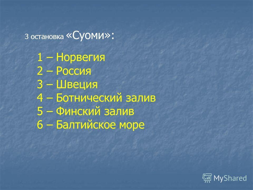 3 остановка «Суоми»: 1 – Норвегия 2 – Россия 3 – Швеция 4 – Ботнический залив 5 – Финский залив 6 – Балтийское море