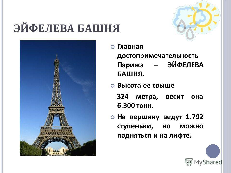 ЭЙФЕЛЕВА БАШНЯ Главная достопримечательность Парижа – ЭЙФЕЛЕВА БАШНЯ. Высота ее свыше 324 метра, весит она 6.300 тонн. На вершину ведут 1.792 ступеньки, но можно подняться и на лифте.