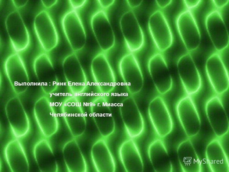 Выполнила : Ринк Елена Александровна учитель английского языка МОУ «СОШ 9» г. Миасса Челябинской области