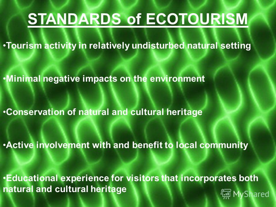 STANDARDS of ECOTOURISM Tourism activity in relatively undisturbed natural setting Minimal negative impacts on the environment Conservation of natural and cultural heritage Active involvement with and benefit to local community Educational experience
