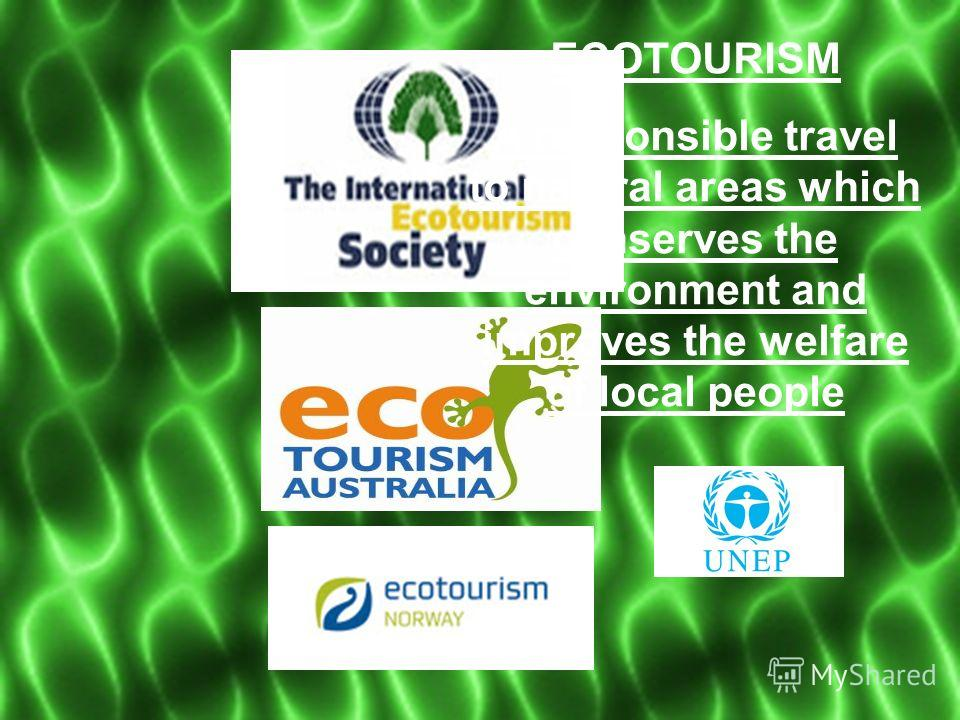 ECOTOURISM A responsible travel to natural areas which conserves the environment and improves the welfare of local people