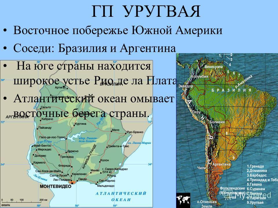 ГП УРУГВАЯ Восточное побережье Южной Америки Соседи: Бразилия и Аргентина На юге страны находится широкое устье Рио де ла Плата Атлантический океан омывает восточные берега страны.