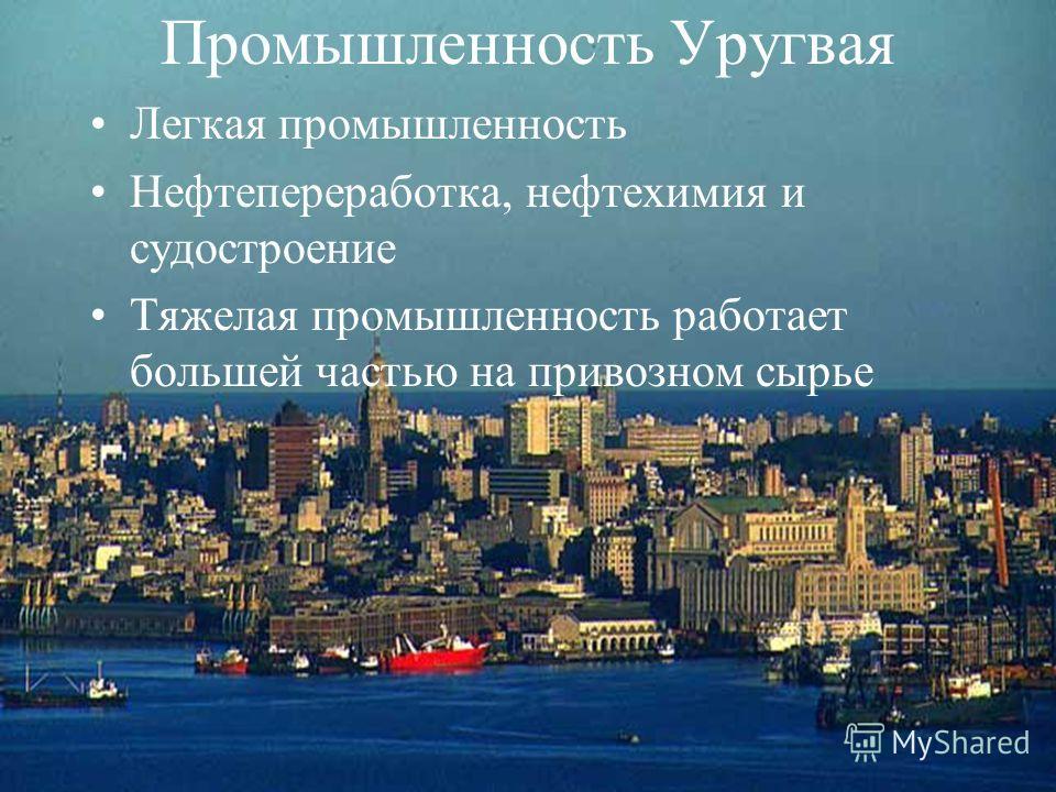 Легкая промышленность Нефтепереработка, нефтехимия и судостроение Тяжелая промышленность работает большей частью на привозном сырье Промышленность Уругвая