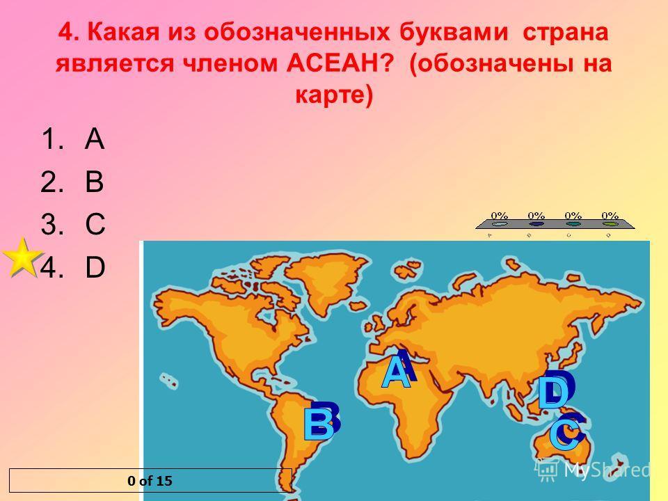 4. Какая из обозначенных буквами страна является членом АСЕАН? (обозначены на карте) 1.A 2.B 3.C 4.D 0 of 15