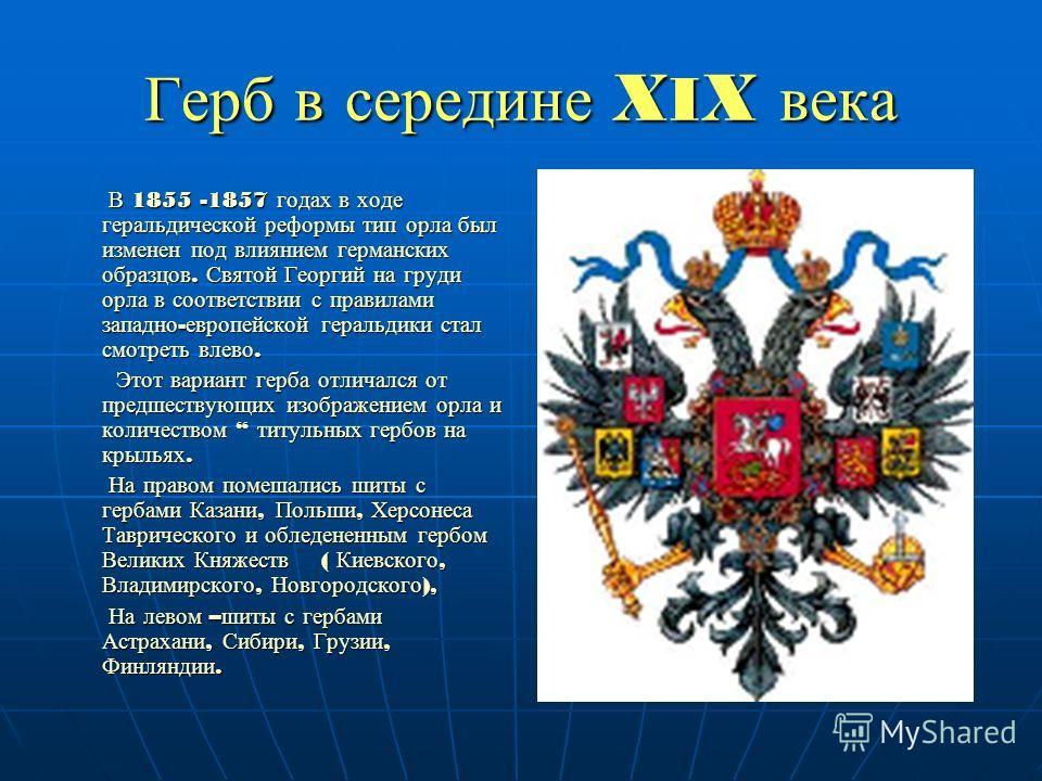 Герб в середине X I X века В 1855 -1857 годах в ходе геральдической реформы тип орла был изменен под влиянием германских образцов. Святой Георгий на груди орла в соответствии с правилами западно - европейской геральдики стал смотреть влево. В 1855 -1