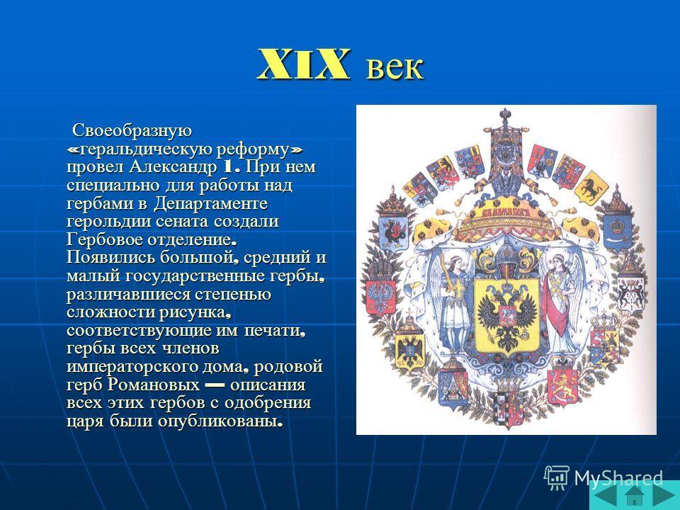 X I X век Своеобразную « геральдическую реформу » провел Александр 1. При нем специально для работы над гербами в Департаменте герольдии сената создали Гербовое отделение. Появились большой, средний и малый государственные гербы, различавшиеся степен