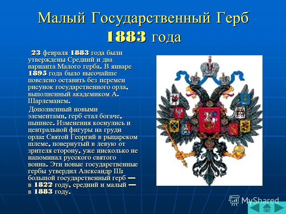 Малый Государственный Герб 1883 года 23 февраля 1883 года были утверждены Средний и два варианта Малого герба. В январе 1895 года было высочайше повелено оставить без перемен рисунок государственного орла, выполненный академиком А. Шарлеманем. 23 фев