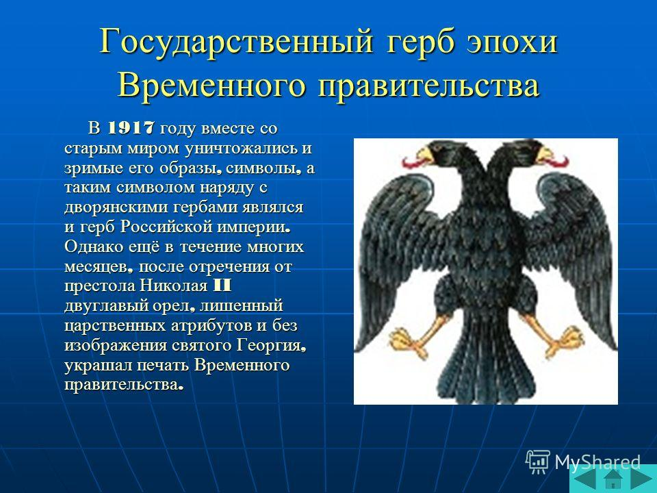 Государственный герб эпохи Временного правительства В 1917 году вместе со старым миром уничтожались и зримые его образы, символы, а таким символом наряду с дворянскими гербами являлся и герб Российской империи. Однако ещё в течение многих месяцев, по
