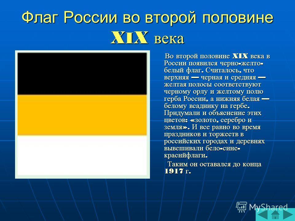 Флаг России во второй половине X I X века Во второй половине XIX века в России появился черно - желто - белый флаг. Считалось, что верхняя черная и средняя желтая полосы соответствуют черному орлу и желтому полю герба России, а нижняя белая белому вс