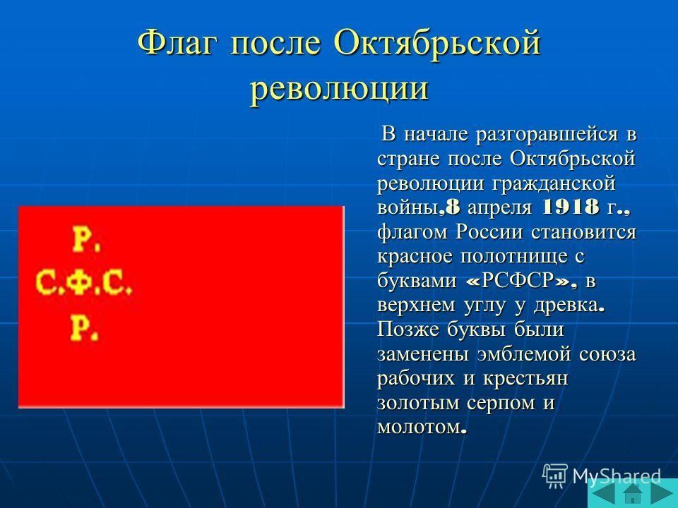 Флаг после Октябрьской революции В начале разгоравшейся в стране после Октябрьской революции гражданской войны,8 апреля 1918 г., флагом России становится красное полотнище с буквами « РСФСР », в верхнем углу у древка. Позже буквы были заменены эмблем