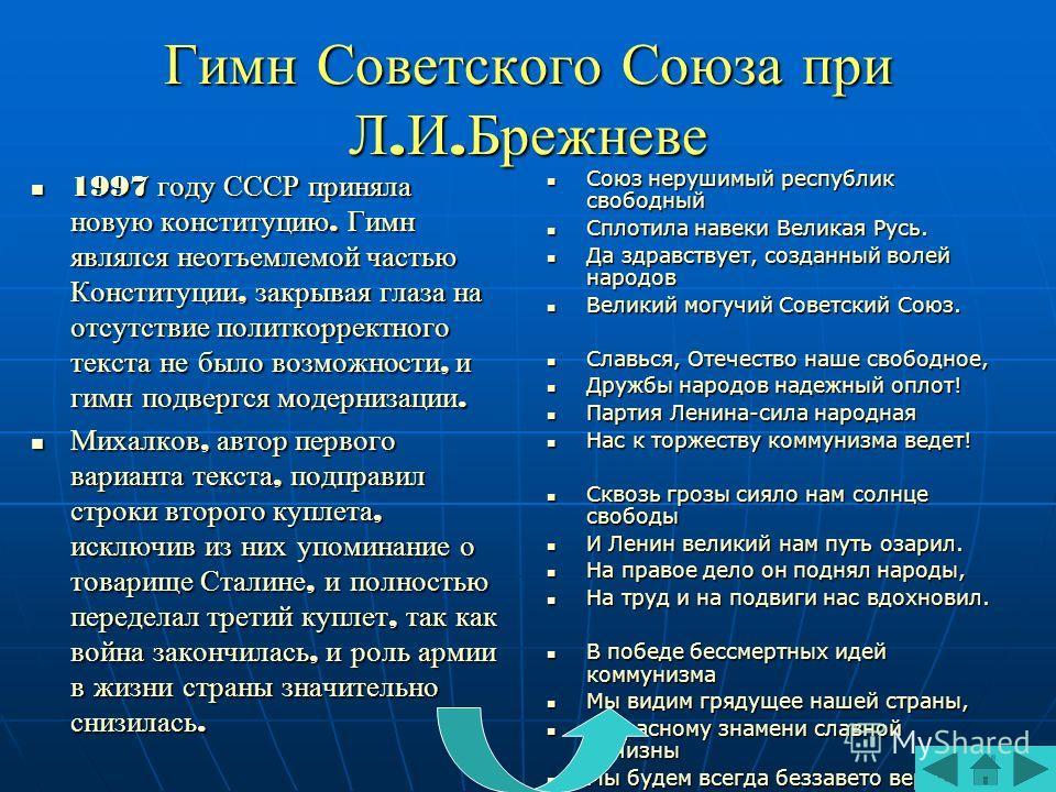 Гимн Советского Союза при Л.И.Брежневе 1997 году СССР приняла новую конституцию. Гимн являлся неотъемлемой частью Конституции, закрывая глаза на отсутствие политкорректного текста не было возможности, и гимн подвергся модернизации. 1997 году СССР при