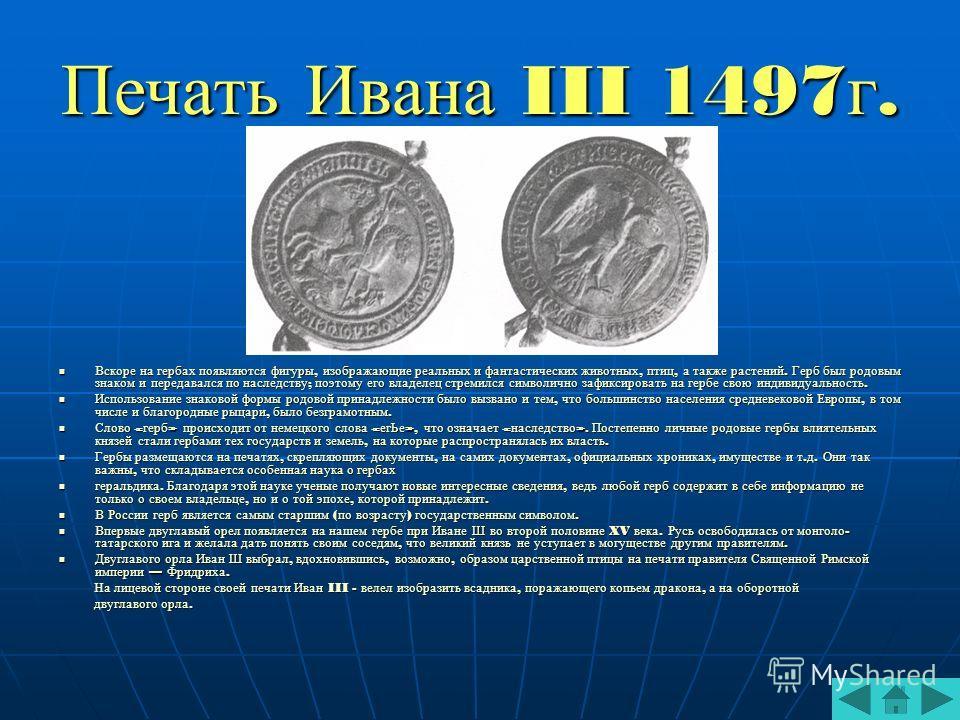 Печать Ивана III 1497г. Вскоре на гербах появляются фигуры, изображающие реальных и фантастических животных, птиц, а также растений. Герб был родовым знаком и передавался по наследству ; поэтому его владелец стремился символично зафиксировать на герб